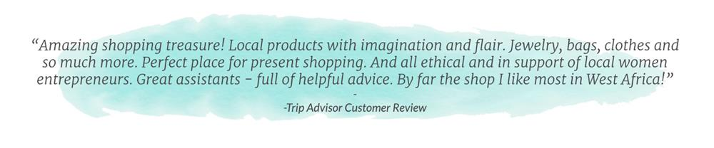 """Trip Advisor Customer Review about Global Mamas: """"Amazing shopping treasure! Local products with imagination and flair. Jewelry, bags, clothes and so much more. Perfect place for present shopping. And all ethical and in support of local women entrepreneurs. Great assistants – full of helpful advice. By far the shop I like most in West Africa!"""""""